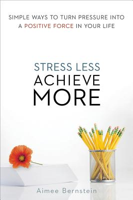 Stress Less. Achieve More. By Bernstein, Aimee